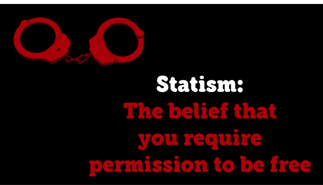 statism-the-belief-that-you-require-permission-to-be-free